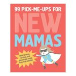 99 Pick-Me-Ups for New Mamas by Elsbeth Teeling & Gerard Janssen