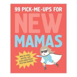 99 Pick-Me-Ups for New Mamas by Elsbeth Teeling & Gerard Janssen